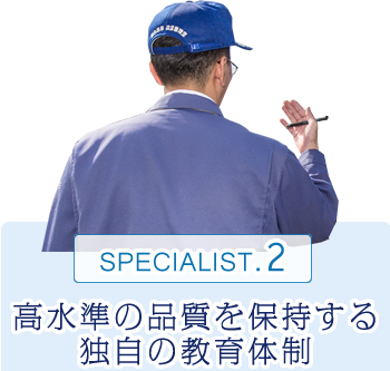 SPECIALIST.2 高水準の品質を保持する独自の教育体制