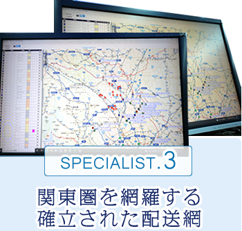 SPECIALIST.3 関東圏を網羅する確立された配送網